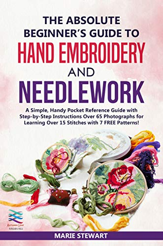 The Absolute Beginner's Guide to Hand Embroidery and Needlework: A Simple, Handy Pocket Reference Guide with Step-by-Step Instructions Over 65 Photographs for Learning Over 15 Stitches by [Stewart, Marie]