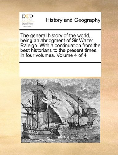 The general history of the world, being an abridgment of Sir Walter Raleigh. With a continuation from the best historians to the present times. In four volumes.  Volume 4 of 4 ebook