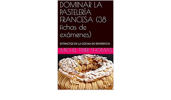 Amazon.com: DOMINAR LA PASTELERÍA FRANCESA (38 fichas de exámenes): EXTRACTOS DE LA COCINA DE REFERENCIA (Spanish Edition) eBook: MICHEL TIXIER THOMAS: ...
