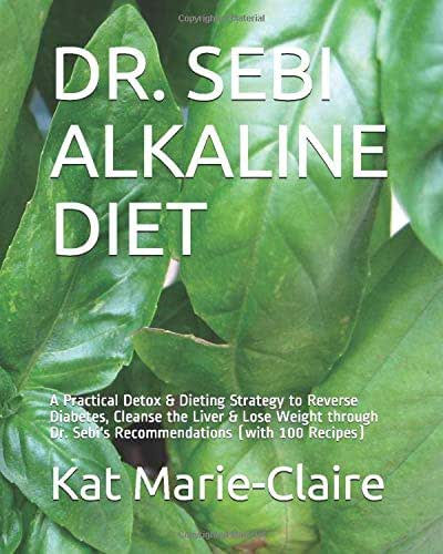 DR. SEBI ALKALINE DIET: A Practical Detox & Dieting Strategy to Reverse Diabetes, Cleanse the Liver & Lose Weight through Dr. Sebi's Recommendations (with 100 Recipes)