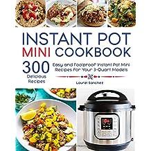 Instant Pot Mini Cookbook: 300 Easy and Foolproof Instant Pot Mini Recipes for Your 3-Quart Models