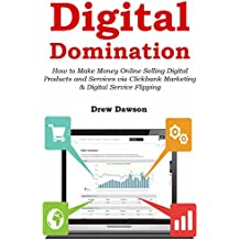 Digital Domination: How to Make Money Online Selling Digital Products and Services via Clickbank Marketing & Digital Service Flipping