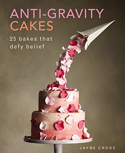 Anti-Gravity Cakes: 25 Bakes That Defy Belief by Jayne Cross