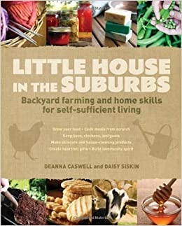 Little House in the Suburbs: Backyard farming and home skills for self-sufficient living by Deanna Caswell (2012-02-13)