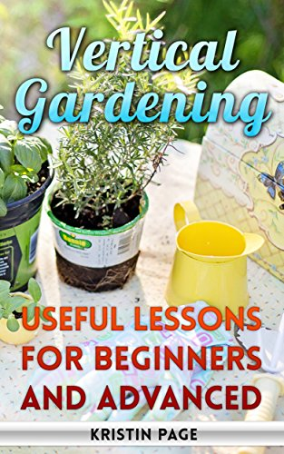 Vertical Gardening: Useful Lessons For Beginners And Advanced by [Page, Kristin ]