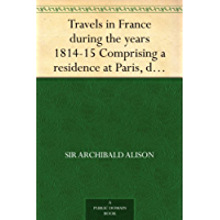 Travels in France during the years 1814-15 Comprising a residence at Paris, during the stay of the allied armies, and at Aix, at the period of the landing ... Bonaparte, in two volumes. (English Edition)