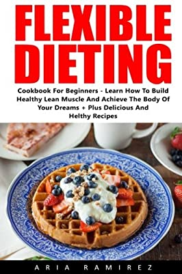 Flexible Dieting: Cookbook For Beginners - Learn How To Build Healthy Lean Muscle And Achieve The Body Of Your Dreams + Plus Delicious And Healthy Recipes! (Fat Loss, Atkins, Ketogenic)