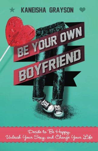 Be Your Own Boyfriend: Decide to Be Happy, Unleash Your Sexy, and Change Your Life