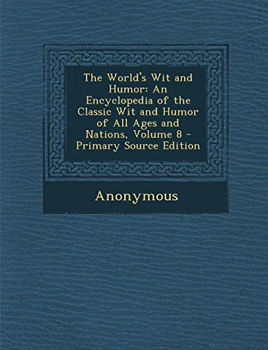 The Worlds Wit and Humor: An Encyclopedia of the Classic Wit and Humor of All Ages and Nations, Volume 8 (Multilingual Edition) Anonymous