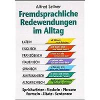 Fremdsprachliche Redewendungen im Alltag: Sprichwörter - Floskeln - Phrasen - Formeln - Zitate - Sentenzen