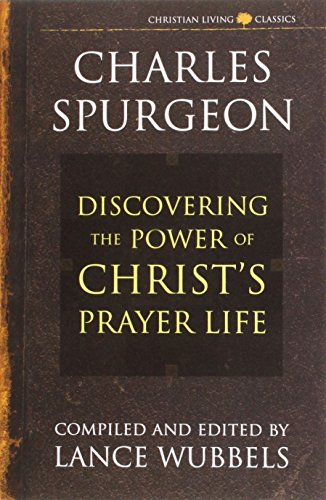 Discovering the Power of Christ's Prayer Life (Christian Living/Classicals) (Discovering the Power Series) (Life of Christ Series) (Christian Living Classics)