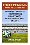 Football For Beginners: Proven Strategies How To Make Money With Fantasy Football League - Best Reviews Guide