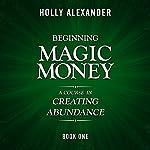 Beginning Magic Money: A Course in Creating Abundance: Magic Money Books, 1 | Holly Alexander