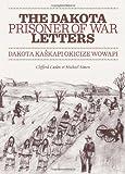 The Dakota Prisoner of War Letters: Dakota Kaskapi Okicize Wowapi