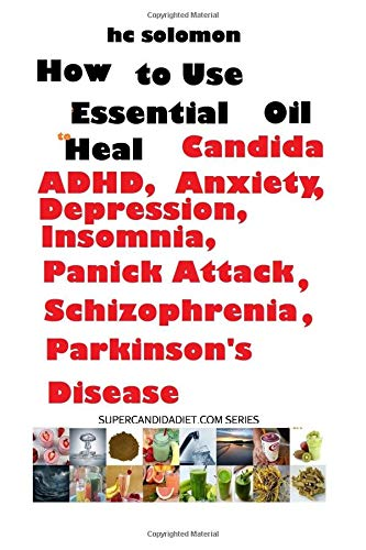 How Essential Oils Heal Candida, ADHD, Anxiety, Depression, Insomnia, Panic attack, Schizophrenia, Parkinson's Disease pdf epub