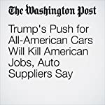 Trump's Push for All-American Cars Will Kill American Jobs, Auto Suppliers Say | Danielle Paquette