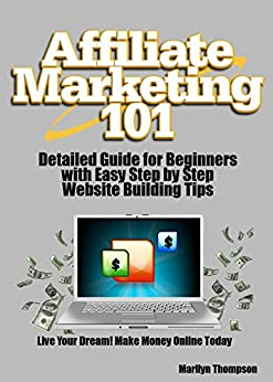 Affiliate Marketing 101: Detailed Guide to Affiliate Marketing for Beginners & How to Build an Affiliate Marketing Website Step By Step by [Thompson, Marilyn]