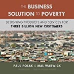 The Business Solution to Poverty: Designing Products and Services for Three Billion New Customers | Mal Warwick,Paul Polak