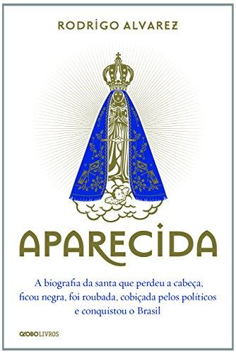 Aparecida. A Biografia da Santa que Perdeu a Cabeça, Ficou Negra, Foi Roubada, Cobiçada Pelos Políticos e Conquistou o Brasil