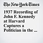 1937 Recording of John F. Kennedy at Harvard Captures a Politician in the Making | Matthew Haag