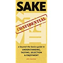 Sake Confidential: A beyond-the-basics guide to Understanding, Tasting, Selection, & Enjoyment