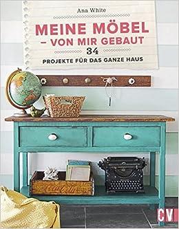 Meine Möbel   Von Mir Gebaut: 34 Projekte Für Das Ganze Haus: Amazon.de:  Ana White, Wiebke Krabbe: Bücher