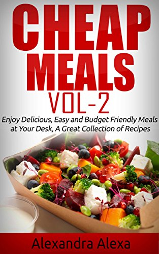 Cheap Meals: Enjoy 25 Delicious and Easy Budget Friendly Meals at Your Desk, A Great Collection of Recipes by Alexandra Alexa