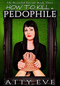 How To Kill A Pedophile: My Beautiful Suicide book three by [Eve, Atty]