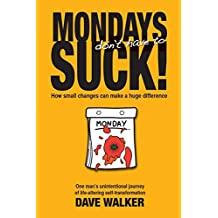 MONDAYS don't have to SUCK!: How small changes can make a huge difference