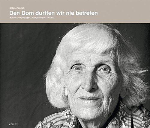 Den Dom durften wir nie betreten: Portraits ehemaliger Zwangsarbeiter in Köln