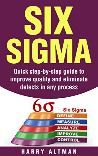 Six Sigma: Quick Step-By-Step Guide To Improve Quality And Eliminate Defects In Any Process (six sigma belts, six sigma handbook) (Toyota Kaizen Methods Six Steps To Improvement)