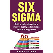 Six Sigma: Quick Step-By-Step Guide To Improve Quality And Eliminate Defects In Any Process (six sigma belts, six sigma handbook)