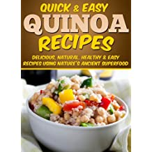 Quinoa Recipes: Delicious, Natural, Healthy & Easy Recipes Using Nature's Ancient Superfood (Quick and Easy Series)