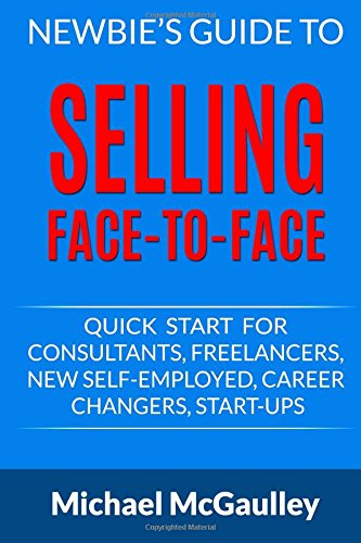 Download Newbie's Guide to Selling Face-to-Face: Quick Start for Consultants, Freelancers, New Self-employed, Career Changers, Start-Ups (Small Business Sales How-to Series) pdf