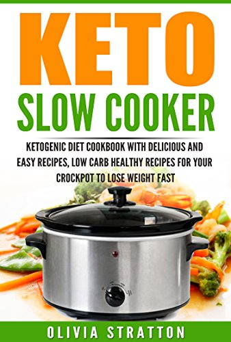 Keto Slow Cooker: Cookbook for Delicious and Easy Ketogenic Cooking, Low Carb Healthy Recipes for Your Crockpot to Lose Weight Fast by Olivia Stratton