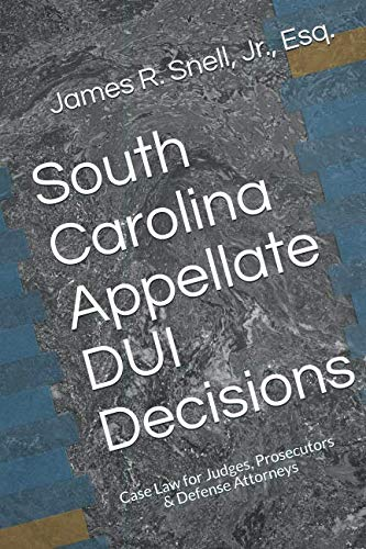 - South Carolina Appellate DUI Decisions: Case Law for Judges, Prosecutors & Defense Attorneys