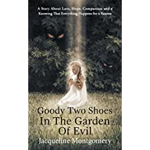 Goody Two Shoes in the Garden of Evil: A Story About Love, Hope, Compassion and a Knowing That Everything Happens for a Reason