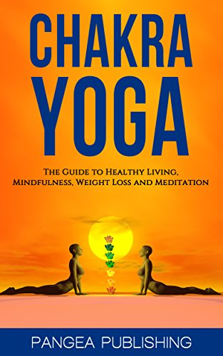 Chakra Yoga: The Guide To Healthy living. Mindfulness ,Weight Loss, Meditation