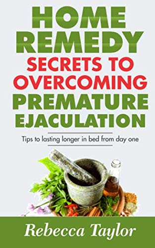 Home Remedy Secrets To Overcoming Premature Ejaculation: Tips To Lasting Longer In Bed From Day One (Best Natural Prostate Pills)