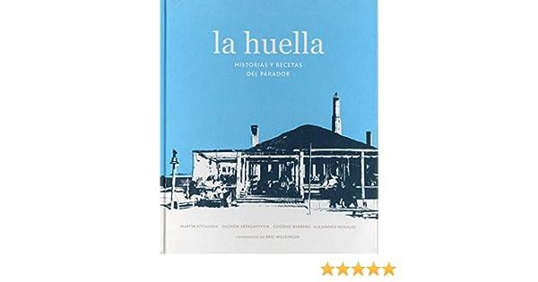 La Huella: Historias y recetas del Parador (Spanish Edition): Martín Pittaluga, Guzmán Artagaveytia, Gustavo Barbero, Alejandro Morales, V&R, Fotografías de ...