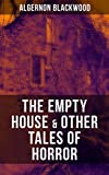 THE EMPTY HOUSE & OTHER TALES OF HORROR: From one of the most prolific writers of ghost stories, known for The Willows, The Wendigo, Jimbo, The Human Chord, ... Silence, The Listener and Other Stories…