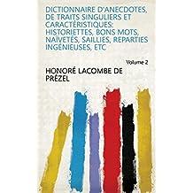 Dictionnaire d'anecdotes, de traits singuliers et caractéristiques: historiettes, bons mots, naïvetés, saillies, reparties ingénieuses, etc Volume 2