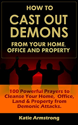 How to Cast Out Demons from Your Home, Office and Property: 100 Powerful Prayers to Cleanse Your Home, Office, Land & Property from Demonic Attacks ()