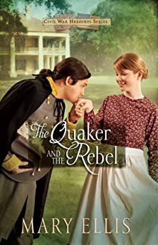 The Quaker and the Rebel (Civil War Heroines Series Book 1) by [Ellis, Mary]