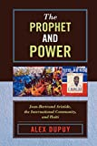 The Prophet and Power: Jean-Bertrand Aristide, the International Community, and Haiti (Critical Currents in Latin American Perspective Series)