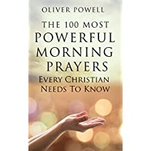 Prayer: The 100 Most Powerful Morning Prayers Every Christian Needs To Know (Christian Prayer Book 1)