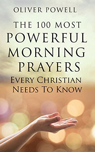 Prayer: The 100 Most Powerful Morning Prayers Every Christian Needs To Know (Christian Prayer Book 1) by [Powell, Oliver]