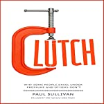 Clutch: Why Some People Excel Under Pressure and Others Don't | Paul Sullivan