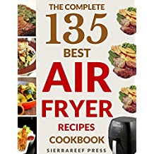 AIR FRYER COOKBOOK: 135 AMAZINGLY DELICIOUS QUICK & EASY AIR FRYER RECIPES (air fryer healthy recipes, air fryer paleo, air fryer ultimate, air fryer gluten free, air fryer ketogenic)