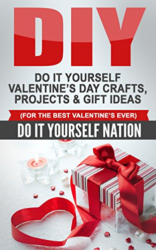 DIY: Do It Yourself Valentine's Day - Crafts, Projects, & Gift Ideas (For The Best Valentine's Ever) (Do It Yourself, Crafts and Hobbies, Crafts, DIY, ... Day, Holiday Gift, Gifts of Love Book 1)